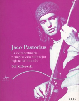 Jaco Pastorius. La extraordinaria y trágica vida del mejor bajista del mundo